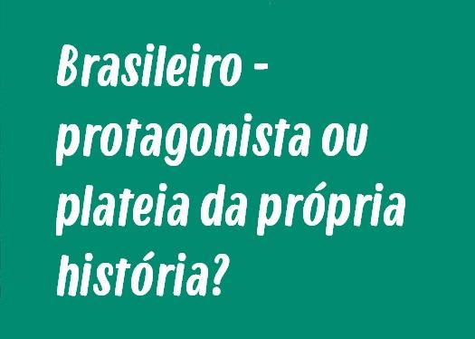 Tema de Redação: Brasileiro - protagonista ou plateia da própria história?