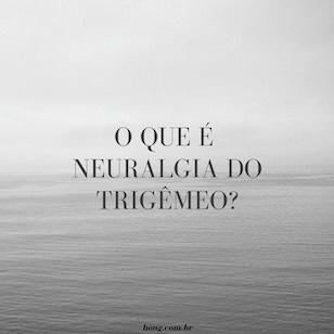 O que é Neuralgia do trigêmeo? O que causa a Neuralgia do trigêmeo?