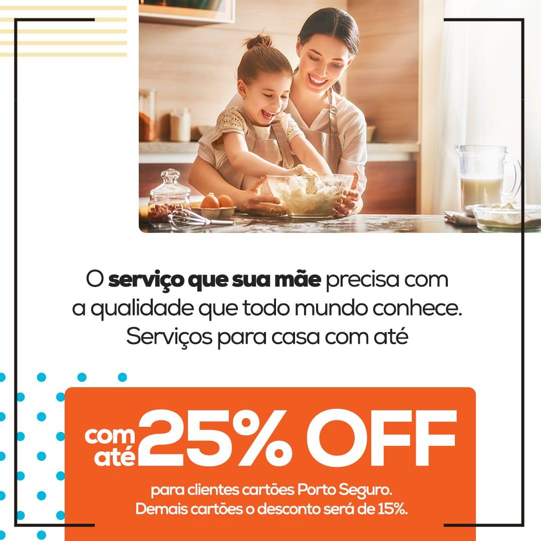 O serviço que sua mãe precisa com a qualidade que todo mundo conhece. Serviço para casa com até 25% OFF para clientes cartões Porto Seguro. Demais cartões o desconto será de 15%.