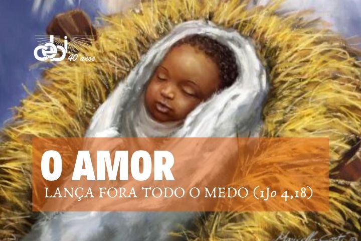 O AMOR LANÇA FORA TODO O MEDO (1Jo 4,18)