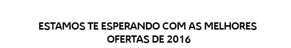 ESTAMOS TE ESPERANDO COM AS MELHORES OFERTAS DE 2016