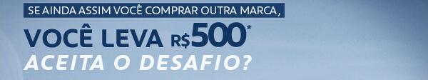Se ainda assim você comprar outra marca, Você leva R$500,00*. Aceita o Desafio?