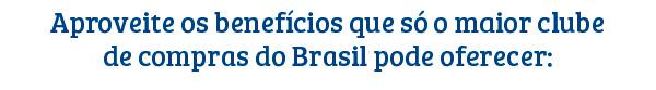 Aproveite os benefícios que só o maior clube de compras  do Brasil pode oferecer: