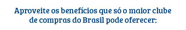 Aproveite os beneficos que só o maior clube de comprar do Brasil pode oferecer.
