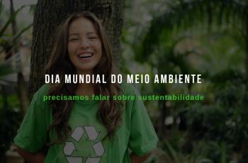Dia Mundial do Meio Ambiente: precisamos falar sobre sustentabilidade!