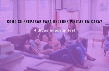 Como se preparar para receber visitas em casa? 4 dicas importantes