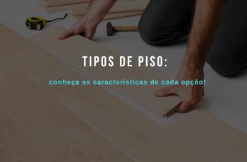 Tipos de piso: conheça as características de cada opção
