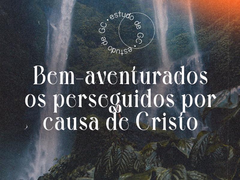 Bem-aventurados os perseguidos por causa de Cristo