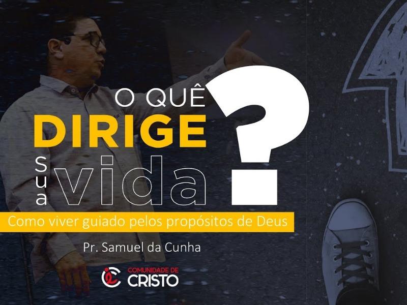 O que dirige sua vida - Pr. Samuel da Cunha