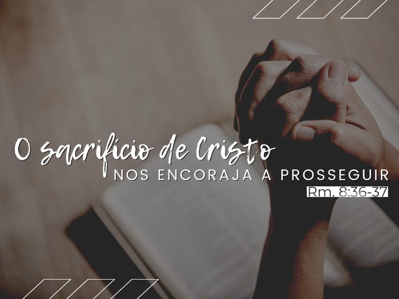 O sacrifício de Cristo nos encoraja a prosseguir