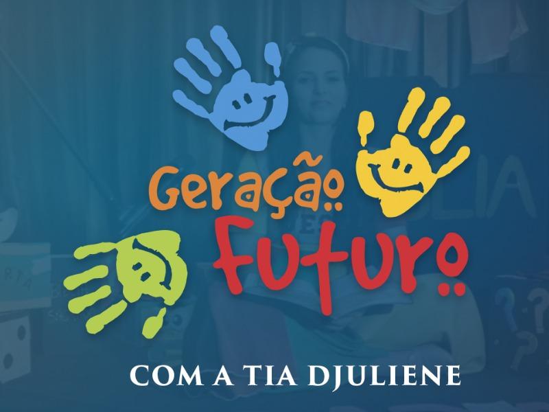 GERAÇÃO FUTURO  COM TIA DJULIENE
