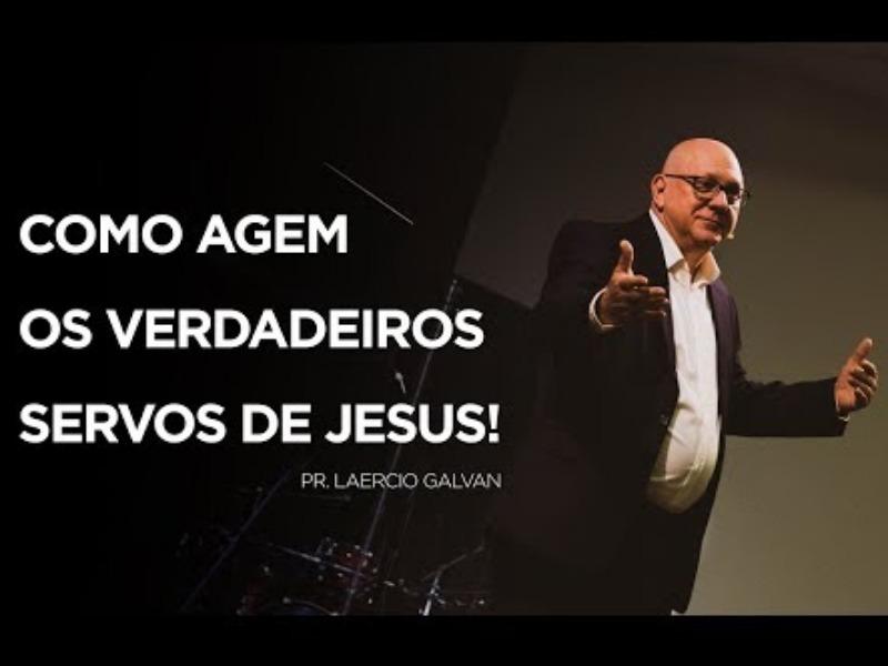 Como agem os verdadeiros servos de Jesus - Pr. Laercio Galvan