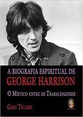 BIOGRAFIA ESPIRITUAL DE GEORGE HARRISON: Místico entre os trabalhadores – [Gary Tillery]