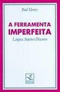 A Ferramenta Imperfeita - Língua, Sujeito e Discurso