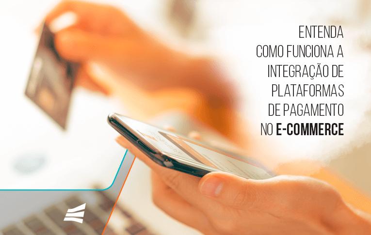 Entenda como funciona a integração de plataformas de pagamento no e-commerce