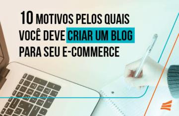 10 motivos pelos quais você deve criar um blog para seu e-commerce