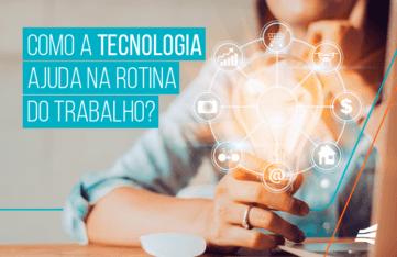Como a tecnologia ajuda na rotina de trabalho?