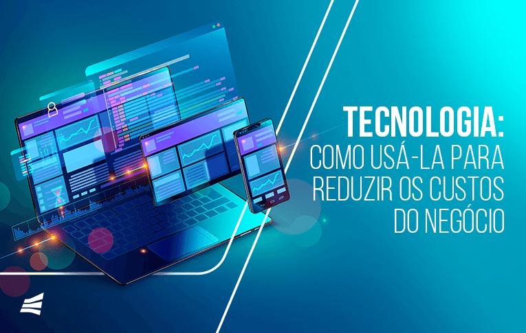 Tecnologia: como usá-la para reduzir os custos do negócio