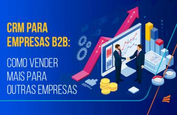 CRM para empresas B2B: como vender mais para outras empresas