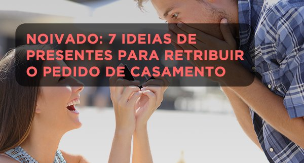 Noivado: 7 ideias de presentes para retribuir o pedido de casamento