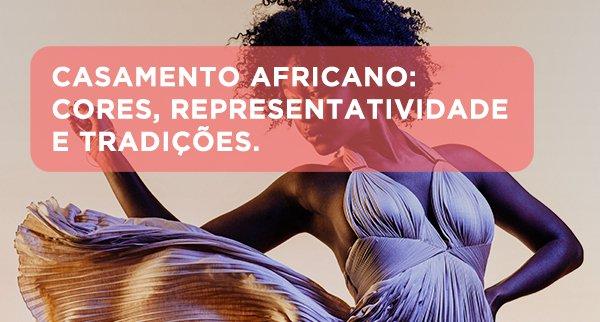 Casamento Africano: Cores, representatividade e tradições.