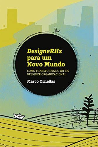 DESIGNERHS PARA UM NOVO MUNDO - COMO TRANSFORMAR O RH EM DISIGNER ORGANIZACIONAL