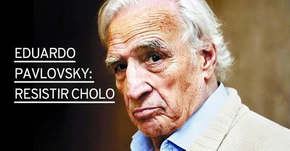 Eduardo Pavlovsky, Resistir Cholo
